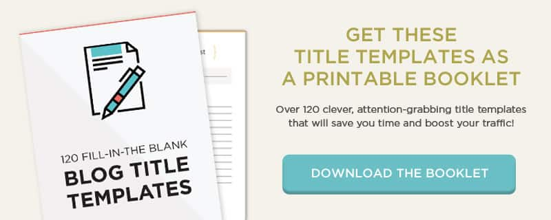 Download this booklet of over 120 fill-in-the-blank blog post title templates that work!